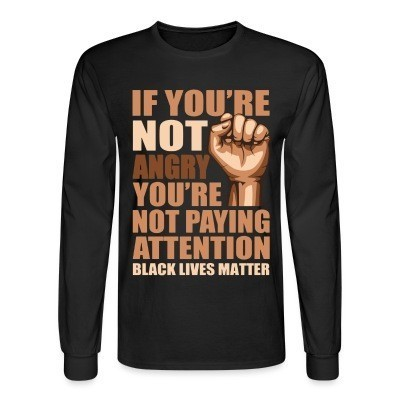 Manches longues if you're not angry you're not paying attention - black lives matter