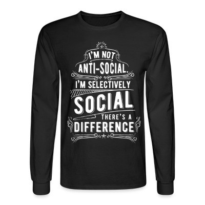 Manches longues I'm not anti-social, i'm selectively social. There's a difference