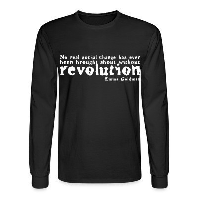 Manches longues No real social change has ever been brought about without revolution (Emma Goldman)