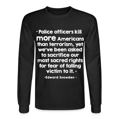 Manches longues Police officiers kill more americans than terrorism, yet we've been asked to sacrifice our most sacred rights for fear of falling victim to it (Edward Snowden)