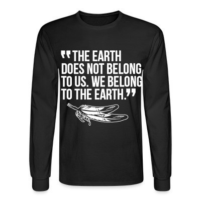 Manches longues The earth does not belong to us. We belong to the earth.