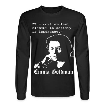 Manches longues Tne most violent element in society is ignorance (Emma Goldman)