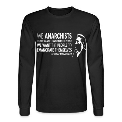Manches longues We anarchists do not want to emancipate the people we want the people to emancipate themselves (Errico Malatesta)