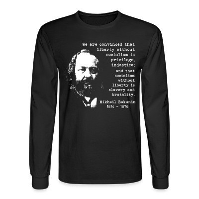 Manches longues We are convinced that liberty without socialism is privilege, injustice; and that socialism without liberty is slavery and brutality (Mikhail Bakunin)