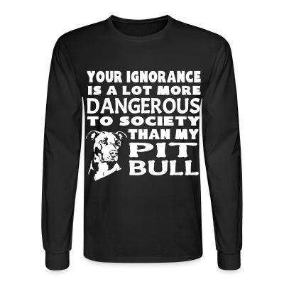 Your ignorance is a lot more dangerous to society than my pit bull