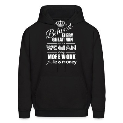 Sweat (Hoodie) Behind every great man is a woman doing more work for less money