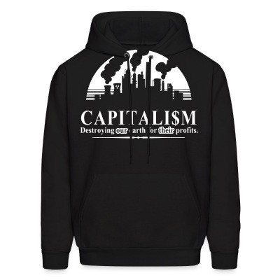 Sweat (Hoodie) Capitalism: destroying our earth for their profits