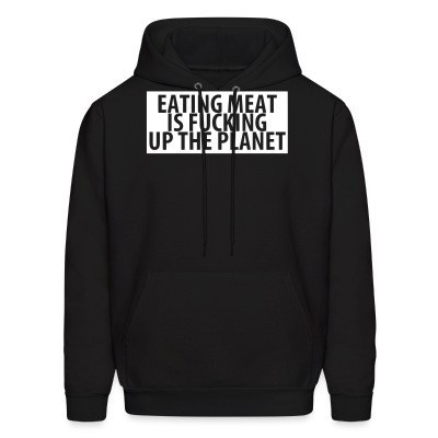 Sweat (Hoodie) Eating meat is fucking up the planet
