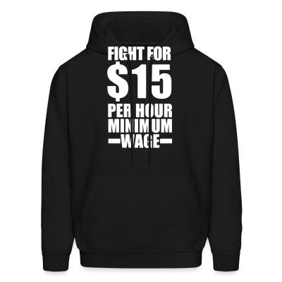 Sweat (Hoodie) Fight for #15 per hour minimum wage