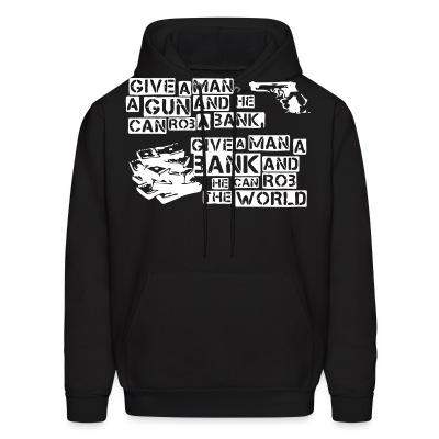 Sweat (Hoodie) Give a man a gun and he can rob a bank, give a man a bank and he can rob the world