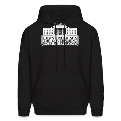 Sweat (Hoodie) I don't need sex the government f*cks me everyday