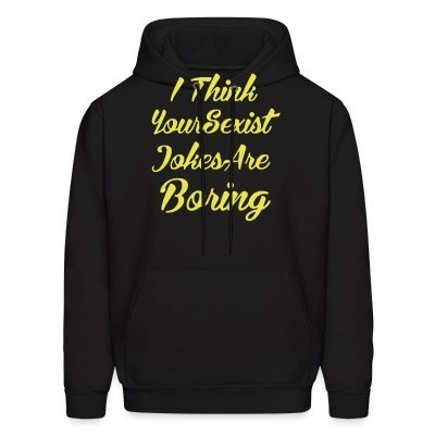 Sweat (Hoodie) I think your sexist jokes are boring