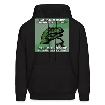 Sweat (Hoodie) If someone has an imaginary friend, they are considered crazy. If everyone has the same imaginary friend, it's considered religion?