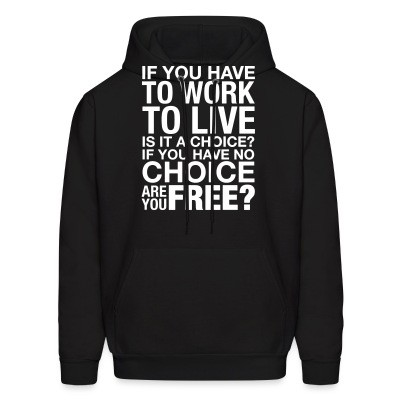 Sweat (Hoodie) If you have to work to live is it a choice? If you have no choice are you free?