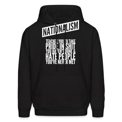 Sweat (Hoodie) Nationalism teaches you to take pride in shit you haven't done & hate people you've never met