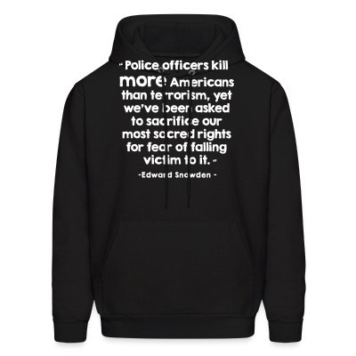 Sweat (Hoodie) Police officiers kill more americans than terrorism, yet we've been asked to sacrifice our most sacred rights for fear of falling victim to it (Edward Snowden)
