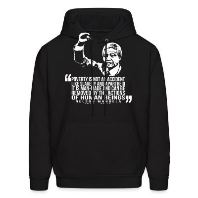 Sweat (Hoodie) Poverty is not an accident like slavery and apartheid. It is man-made and can be removed by the actions of human beings. (Nelson Mandela)
