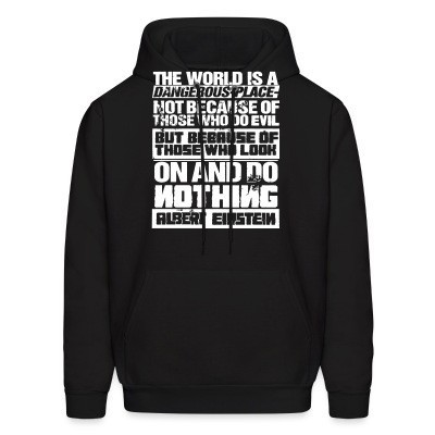 Sweat (Hoodie) The world is a dangerous place not because of those who do evil, but because of those who look on and do nothing (Albert Einstein)