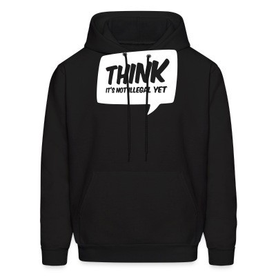 Sweat (Hoodie) THINK! it's not illegal yet