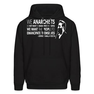 Sweat (Hoodie) We anarchists do not want to emancipate the people we want the people to emancipate themselves (Errico Malatesta)