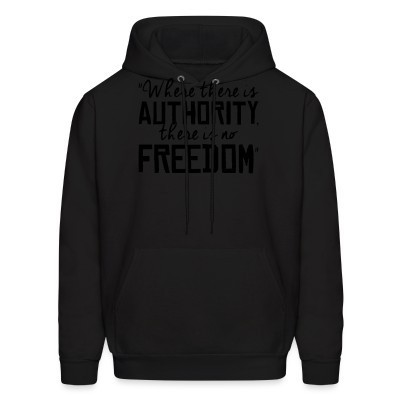 Sweat (Hoodie) Where there is authority there is no freedom