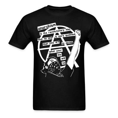 T-shirt Anarchism is the revolutionary idea that no one is more qualified than you are to decide what your life will be