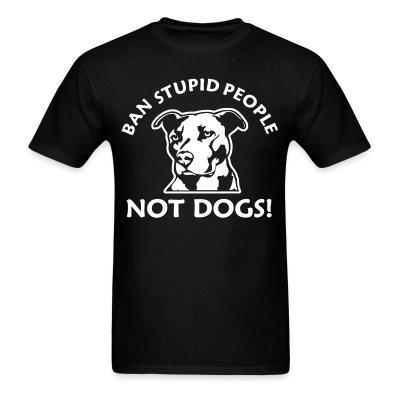 Ban stupid people not dogs!