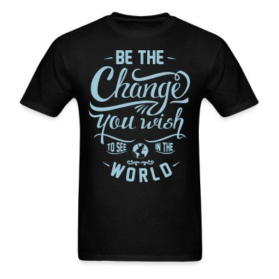 T-shirt Be the change you wish to see in the world