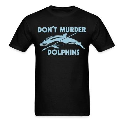 D\'ont murder dolphins