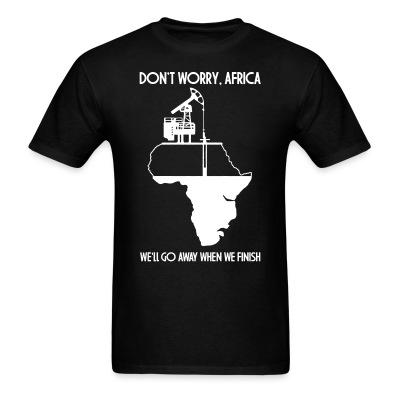 Don't worry, Africa - we'll go away when we finish Environmentalism - Green energy - Pollution - Anti-nuclear - Oil - Climate - Planet - Green anarchy - GMO - Ecologism - Anticiv - Eco-terrorism - Gree