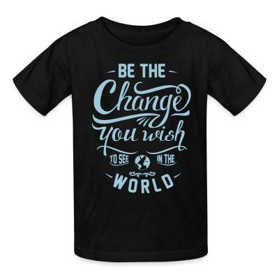 T-shirt enfant Be the change you wish to see in the world