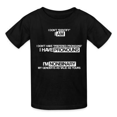 T-shirt enfant I don't ''identify'' I am. I don't have ''prefered pronouns'' I have pronouns. I'm nonbinary, my gender is as valid as yours.