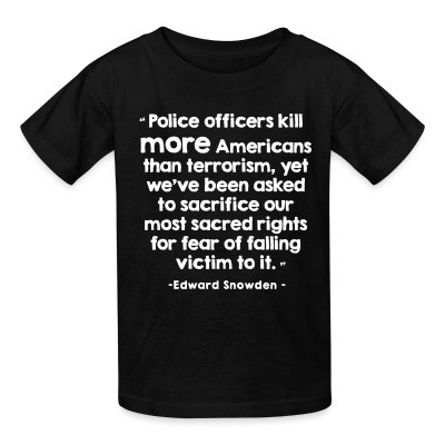 Police officiers kill more americans than terrorism, yet we've been asked to sacrifice our most sacred rights for fear of falling victim to it (Edward Snowden)