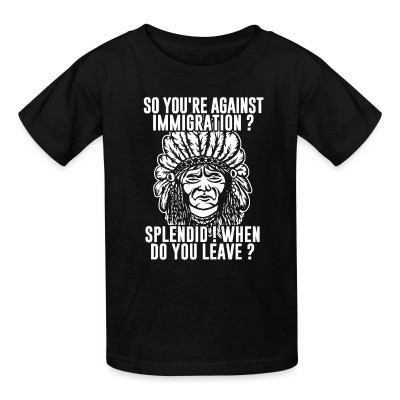 T-shirt enfant So you're against immigration? Splendid! When do you leave?
