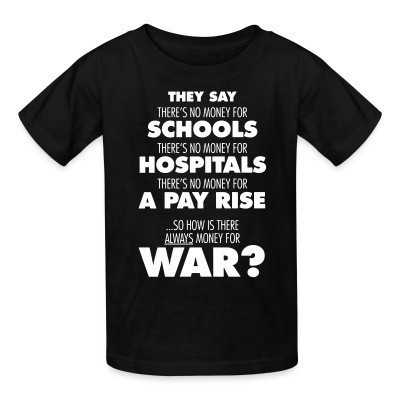 T-shirt enfant They say there's no money for schools, hospitals, pay rise. So how is there always money for war?