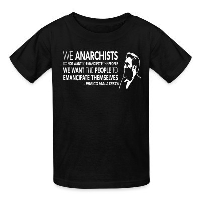 T-shirt enfant We anarchists do not want to emancipate the people we want the people to emancipate themselves (Errico Malatesta)