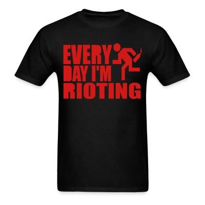 Every day I'm rioting