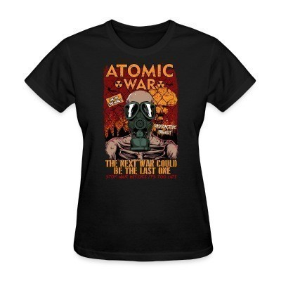T-shirt féminin Atomatic war - the next war could be the last one. Stop war before it's too late