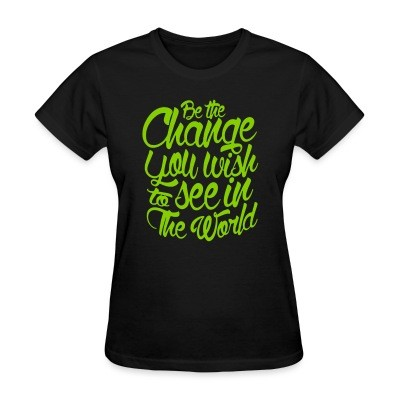 T-shirt féminin Be the change you wish to see in the world