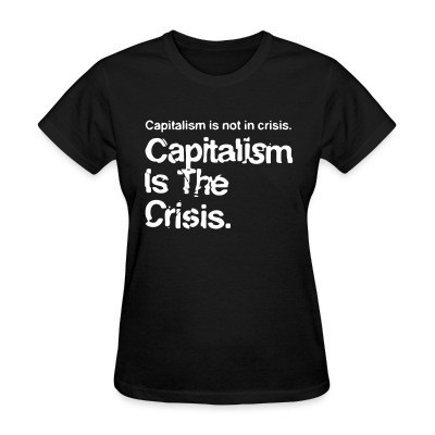 T-shirt féminin Capitalism is not in crisis. Capitalism is the crisis.