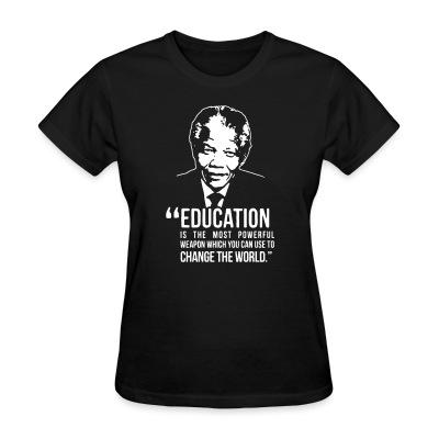T-shirt féminin Education is the most powerful weapon which you can use to change the world (Nelson Mandela)