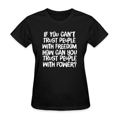 T-shirt féminin If you can't trust people with freedom, how can you trust people with power?