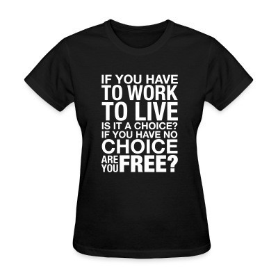 T-shirt féminin If you have to work to live is it a choice? If you have no choice are you free?