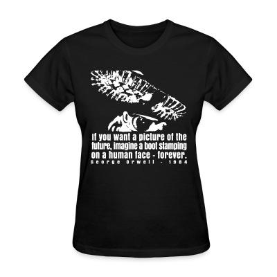 T-shirt féminin If you want a picture of the future, imagine a boot stamping on a human face forever. (George Orwell, 1984)