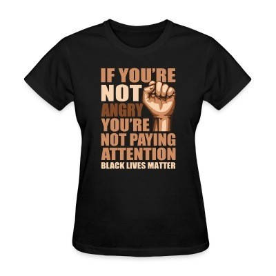 T-shirt féminin if you're not angry you're not paying attention - black lives matter