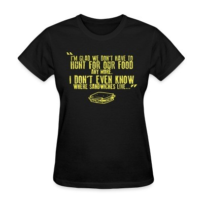 T-shirt féminin I'm glad we don't have to hunt for our food any more. I don't even know where sandwiches live...