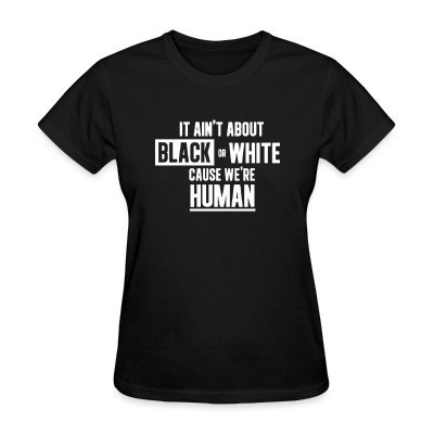 T-shirt féminin It ain't about black or white cause we're human