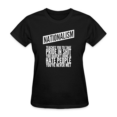 T-shirt féminin Nationalism teaches you to take pride in shit you haven't done & hate people you've never met