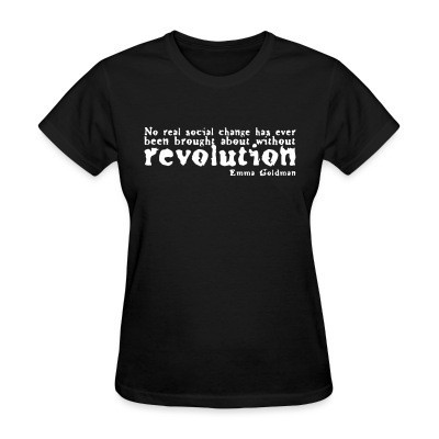 T-shirt féminin No real social change has ever been brought about without revolution (Emma Goldman)