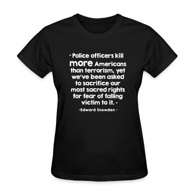 T-shirt féminin Police officiers kill more americans than terrorism, yet we've been asked to sacrifice our most sacred rights for fear of falling victim to it (Edward Snowden)